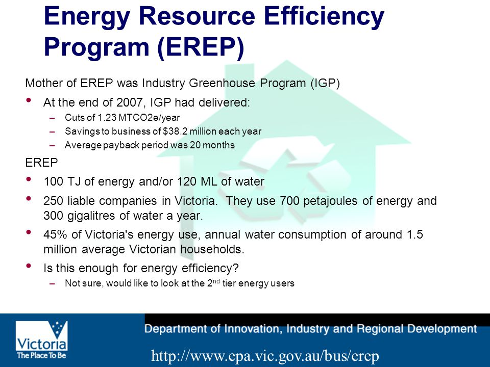 Energy Resource Efficiency Program (EREP) Mother of EREP was Industry Greenhouse Program (IGP) At the end of 2007, IGP had delivered: –Cuts of 1.23 MTCO2e/year –Savings to business of $38.2 million each year –Average payback period was 20 months EREP 100 TJ of energy and/or 120 ML of water 250 liable companies in Victoria.