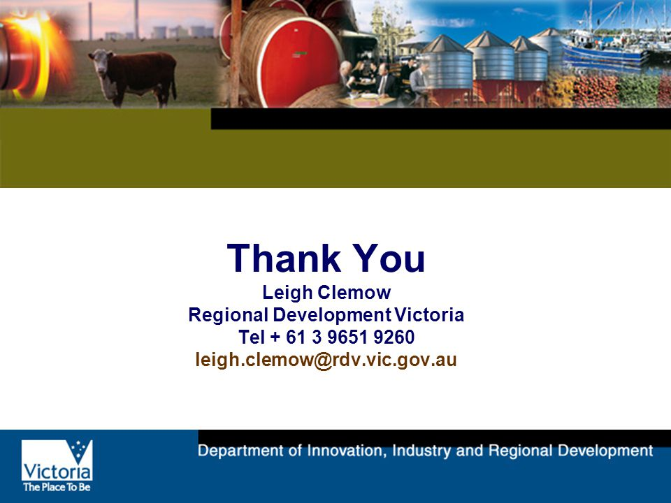 Thank You Leigh Clemow Regional Development Victoria Tel + 61 3 9651 9260 leigh.clemow@rdv.vic.gov.au