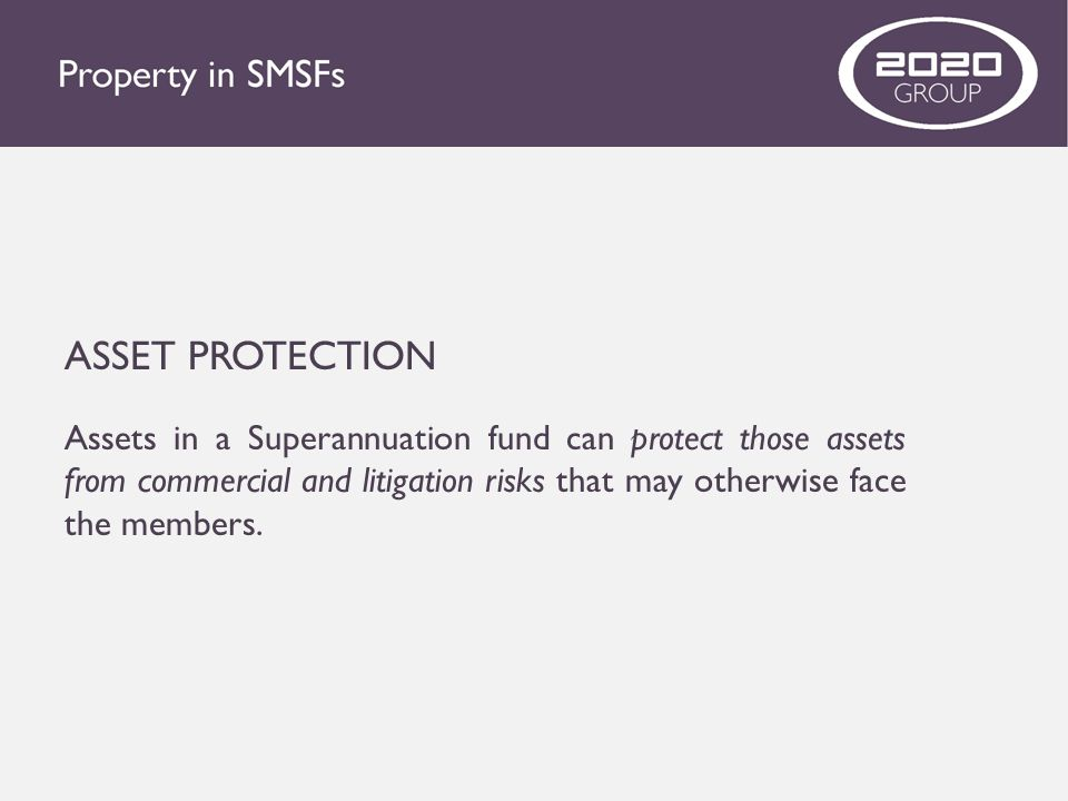 ASSET PROTECTION Assets in a Superannuation fund can protect those assets from commercial and litigation risks that may otherwise face the members.