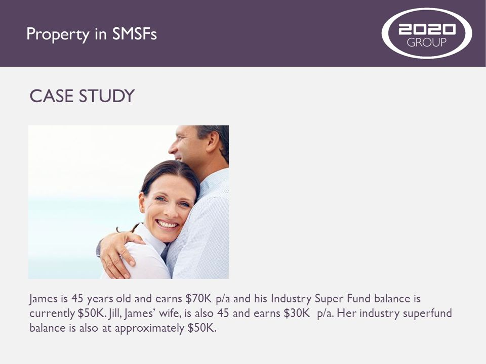 CASE STUDY James is 45 years old and earns $70K p/a and his Industry Super Fund balance is currently $50K. Jill, James' wife, is also 45 and earns $30