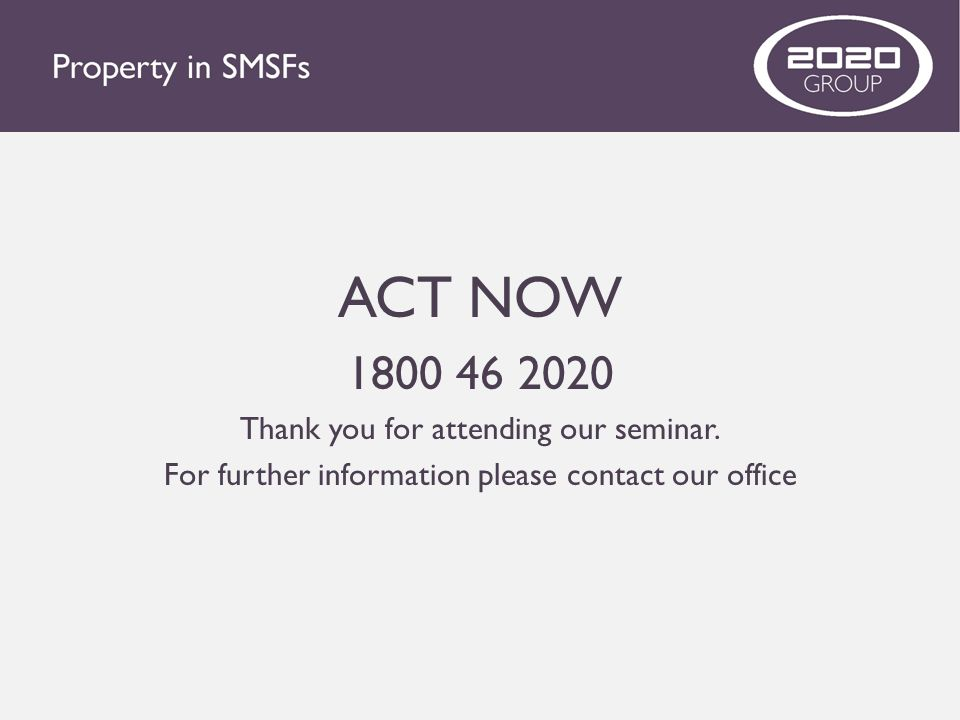 ACT NOW 1800 46 2020 Thank you for attending our seminar. For further information please contact our office