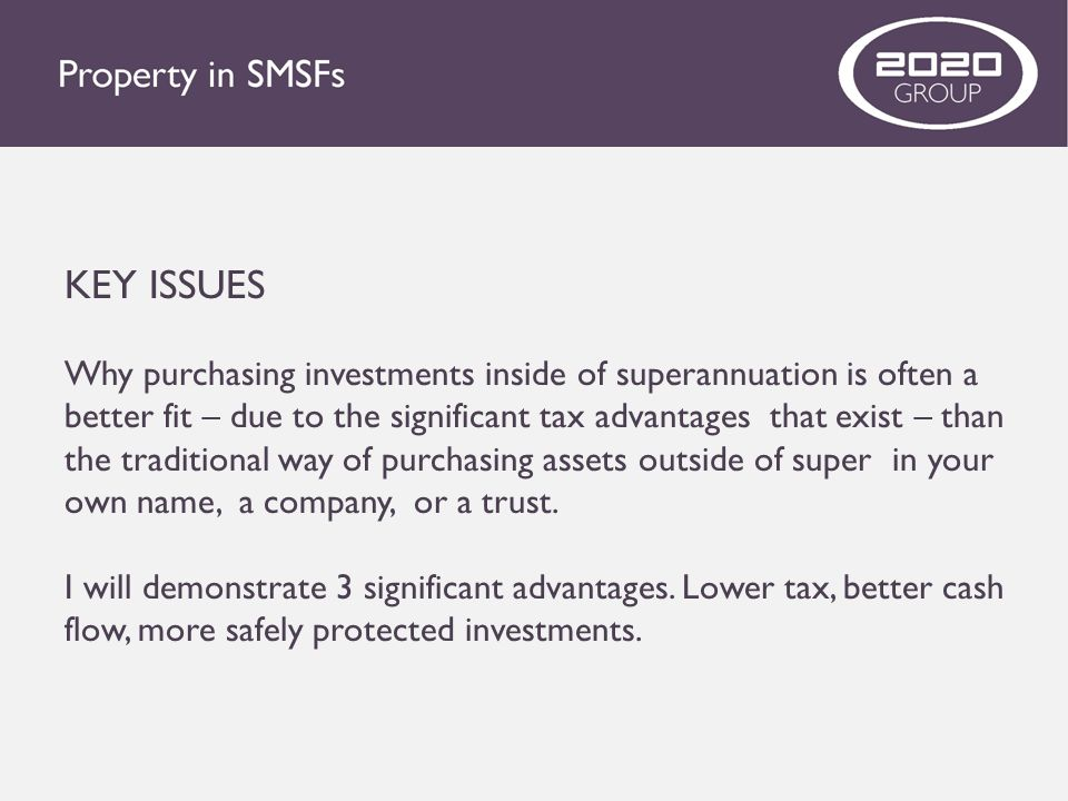 KEY ISSUES Why purchasing investments inside of superannuation is often a better fit – due to the significant tax advantages that exist – than the tra