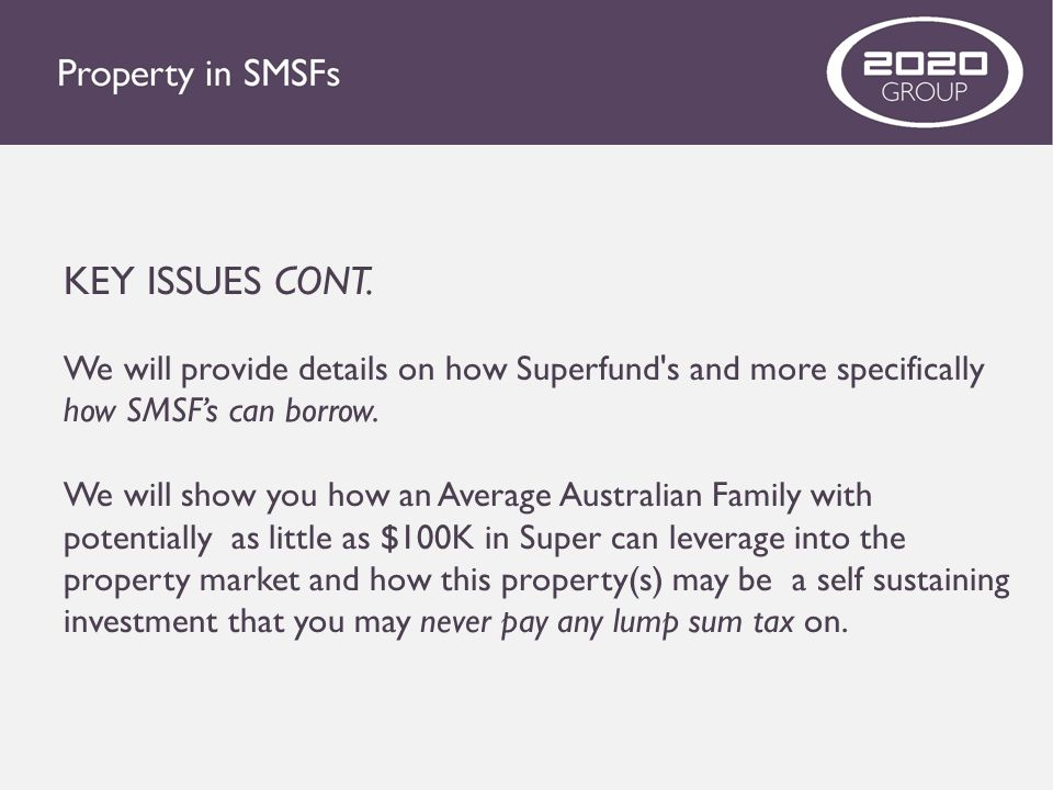 KEY ISSUES CONT. We will provide details on how Superfund's and more specifically how SMSF's can borrow. We will show you how an Average Australian Fa
