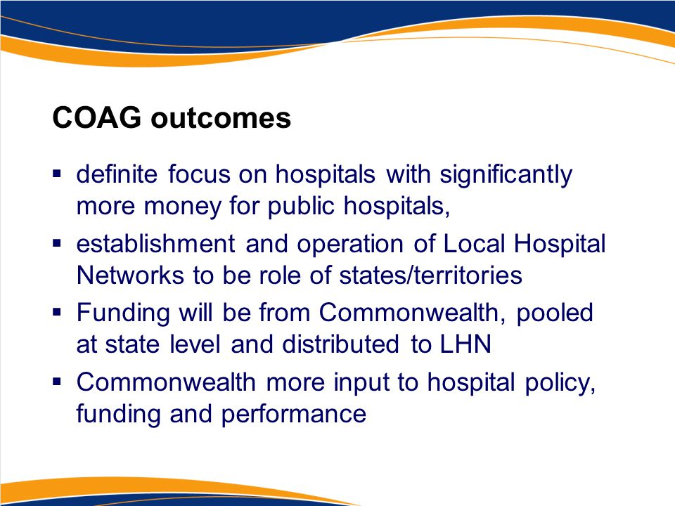 COAG outcomes  definite focus on hospitals with significantly more money for public hospitals,  establishment and operation of Local Hospital Networks to be role of states/territories  Funding will be from Commonwealth, pooled at state level and distributed to LHN  Commonwealth more input to hospital policy, funding and performance