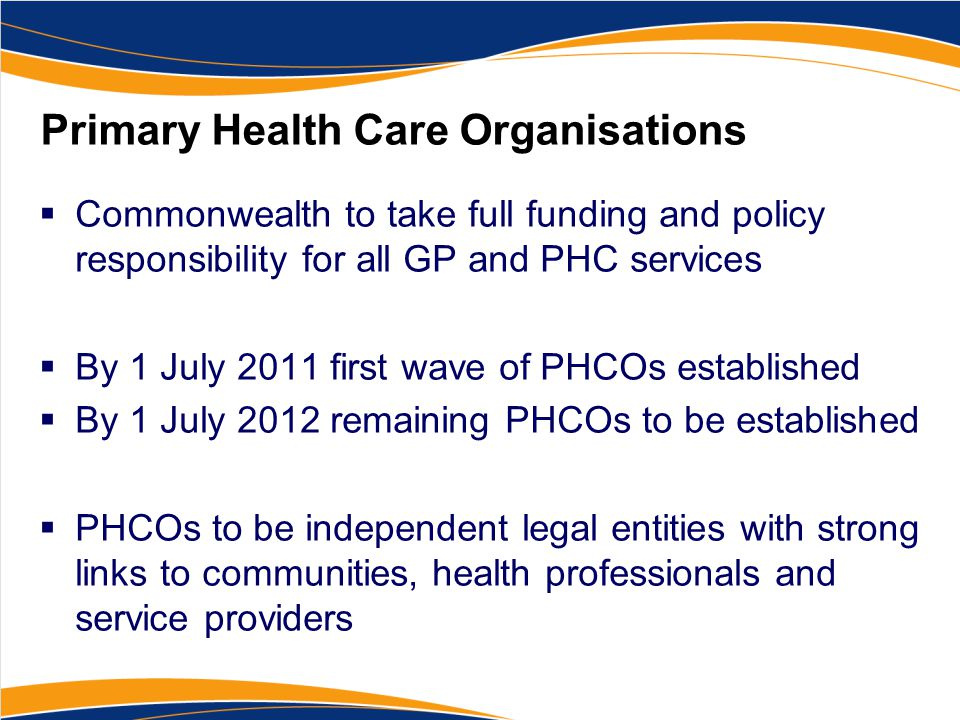 Primary Health Care Organisations  Commonwealth to take full funding and policy responsibility for all GP and PHC services  By 1 July 2011 first wave of PHCOs established  By 1 July 2012 remaining PHCOs to be established  PHCOs to be independent legal entities with strong links to communities, health professionals and service providers