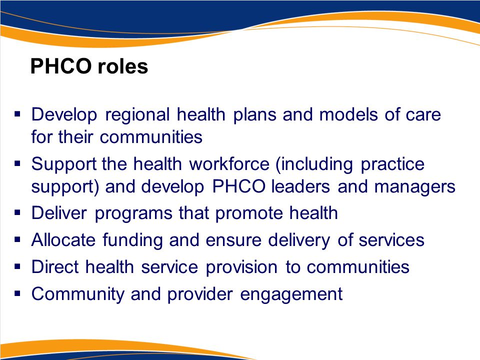 PHCO roles  Develop regional health plans and models of care for their communities  Support the health workforce (including practice support) and de