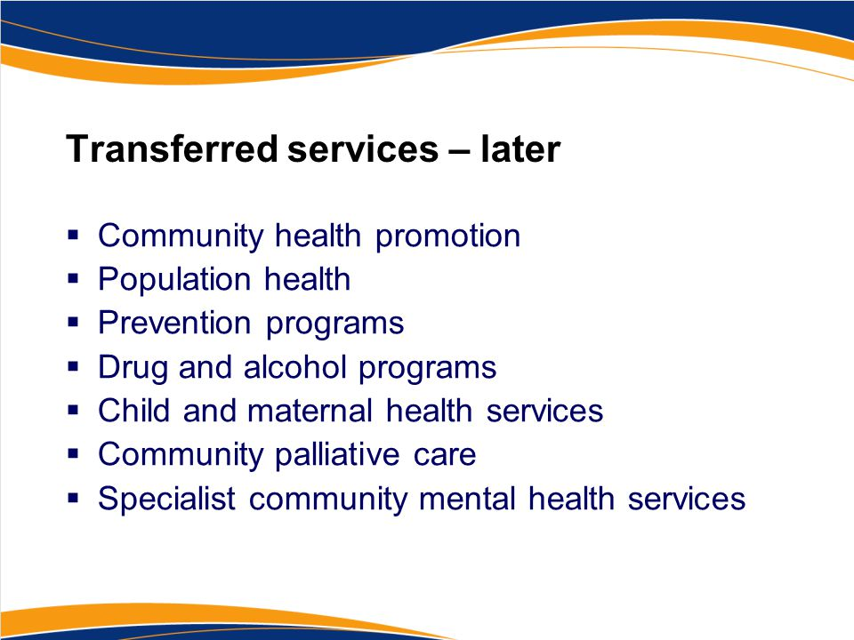 Transferred services – later  Community health promotion  Population health  Prevention programs  Drug and alcohol programs  Child and maternal h