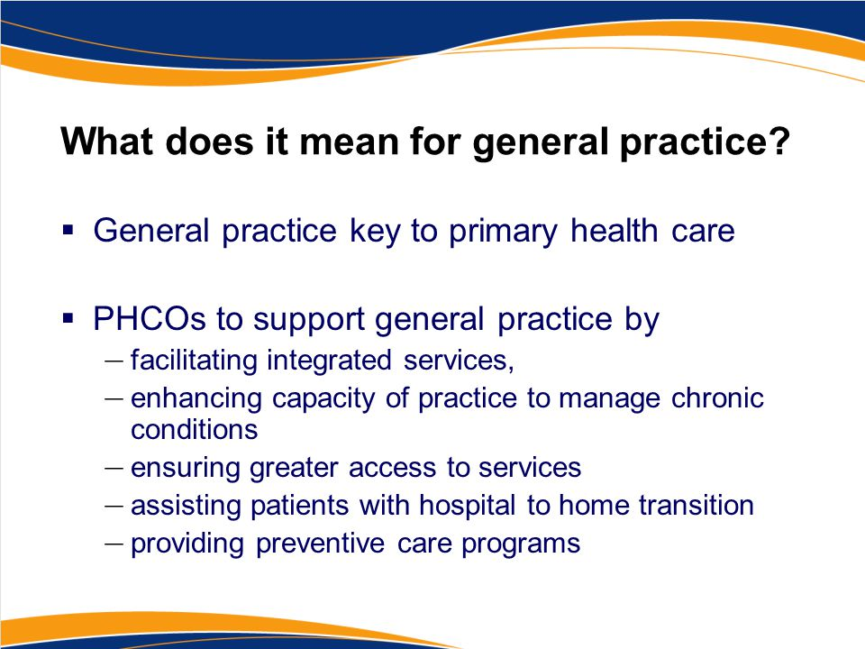 What does it mean for general practice?  General practice key to primary health care  PHCOs to support general practice by — facilitating integrated