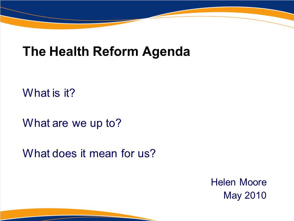 The Health Reform Agenda What is it? What are we up to? What does it mean for us? Helen Moore May 2010
