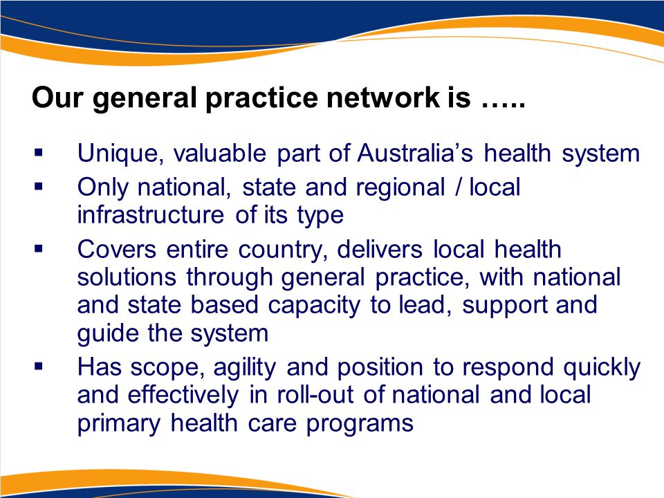 Our general practice network is …..  Unique, valuable part of Australia's health system  Only national, state and regional / local infrastructure of