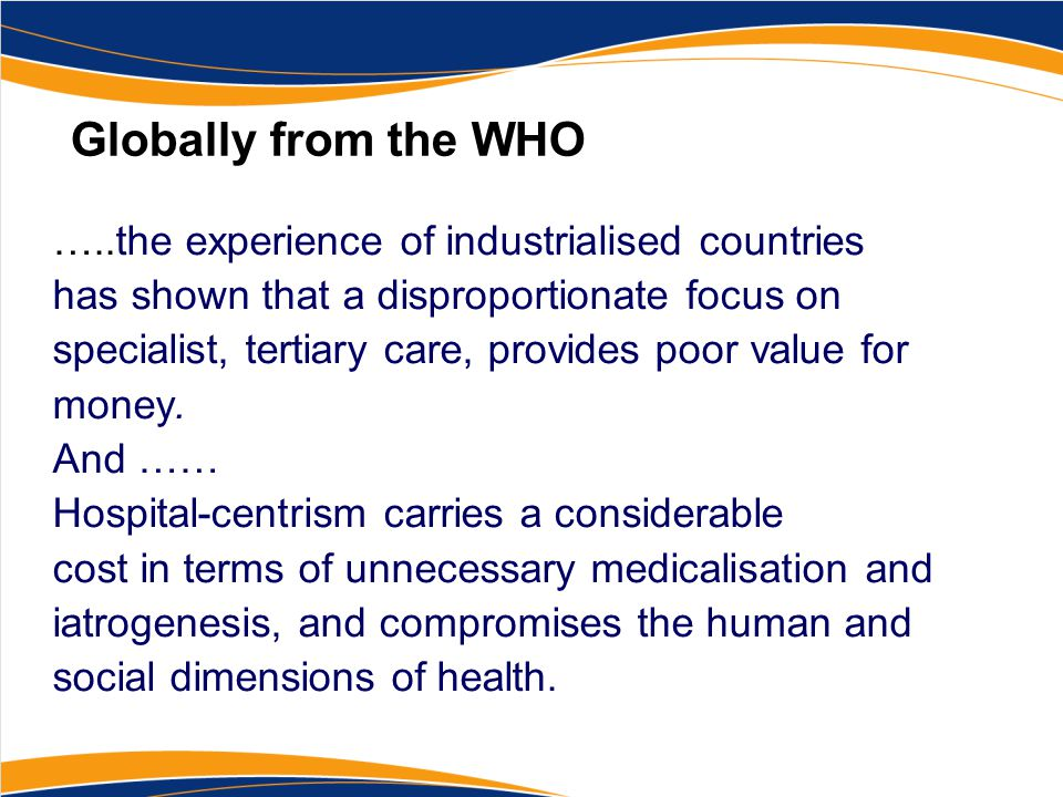 Globally from the WHO …..the experience of industrialised countries has shown that a disproportionate focus on specialist, tertiary care, provides poo
