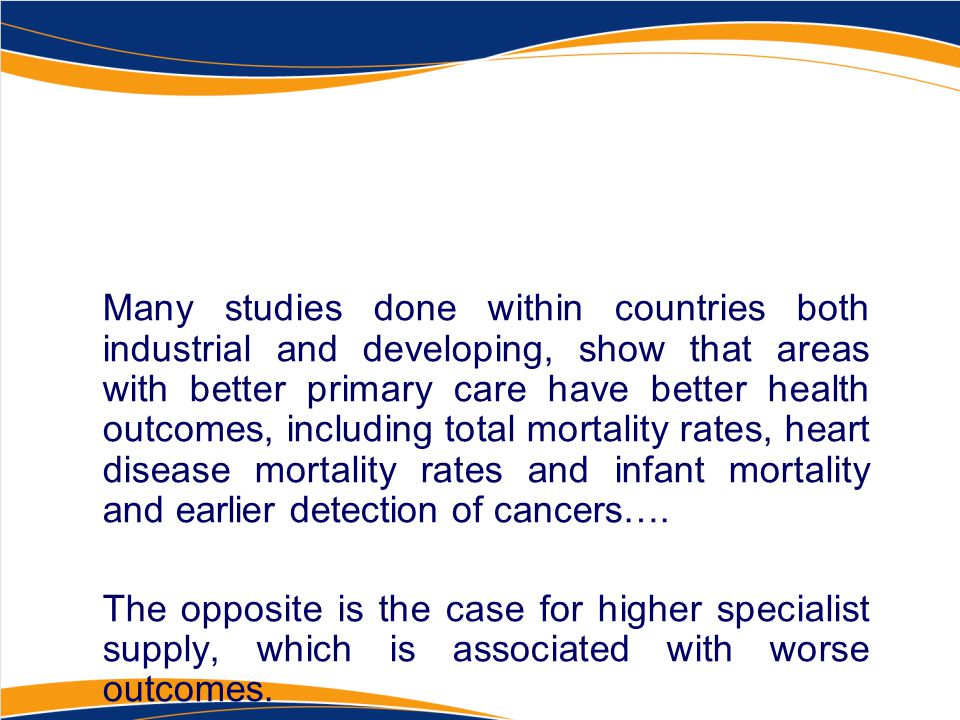 Many studies done within countries both industrial and developing, show that areas with better primary care have better health outcomes, including total mortality rates, heart disease mortality rates and infant mortality and earlier detection of cancers….