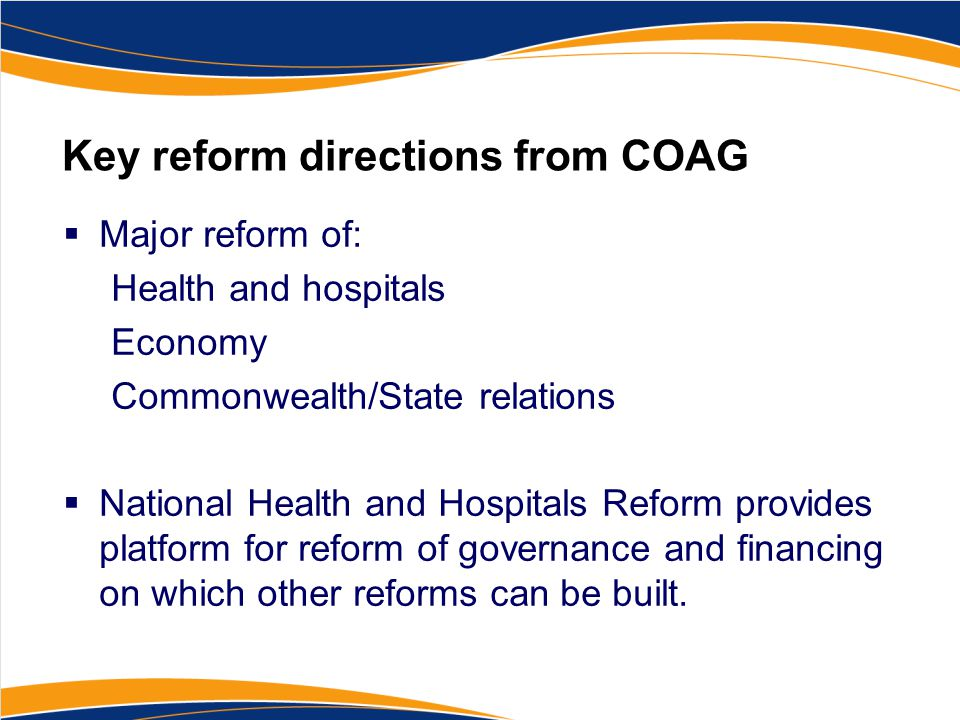 Key reform directions from COAG  Major reform of: Health and hospitals Economy Commonwealth/State relations  National Health and Hospitals Reform provides platform for reform of governance and financing on which other reforms can be built.