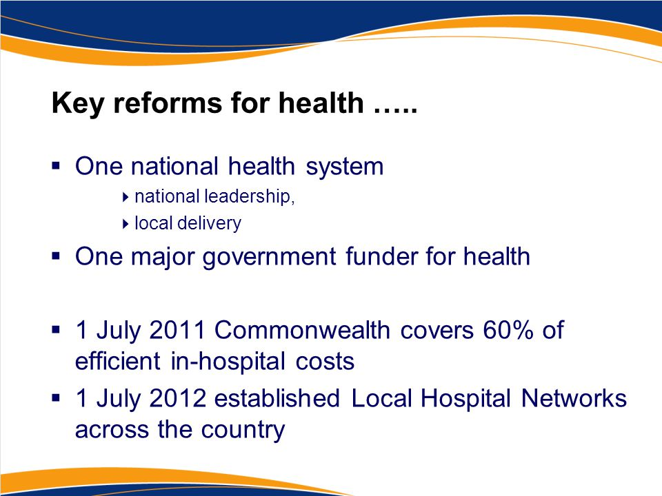 Key reforms for health …..  One national health system  national leadership,  local delivery  One major government funder for health  1 July 2011