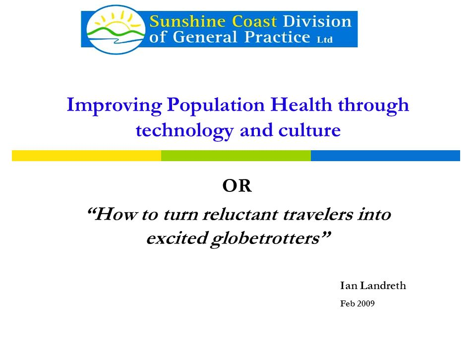 Improving Population Health through technology and culture OR How to turn reluctant travelers into excited globetrotters Ian Landreth Feb 2009