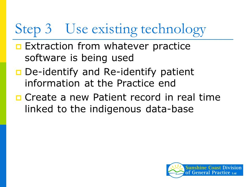 Step 3Use existing technology  Extraction from whatever practice software is being used  De-identify and Re-identify patient information at the Practice end  Create a new Patient record in real time linked to the indigenous data-base