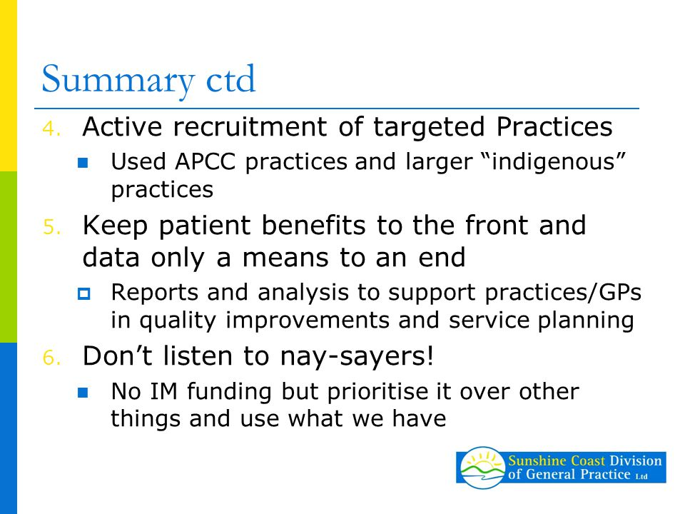 """Summary ctd 4. Active recruitment of targeted Practices Used APCC practices and larger """"indigenous"""" practices 5. Keep patient benefits to the front an"""