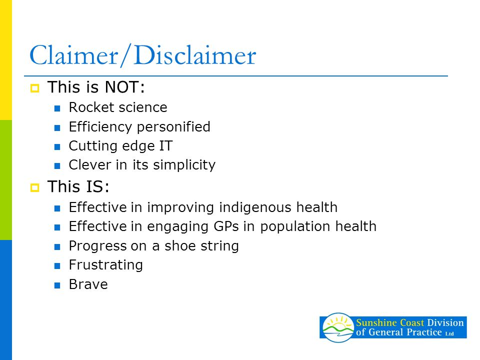 Claimer/Disclaimer  This is NOT: Rocket science Efficiency personified Cutting edge IT Clever in its simplicity  This IS: Effective in improving indigenous health Effective in engaging GPs in population health Progress on a shoe string Frustrating Brave