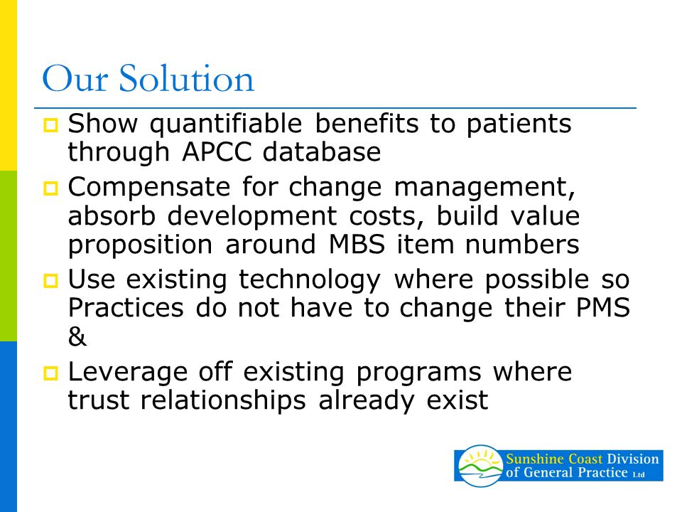 Our Solution  Show quantifiable benefits to patients through APCC database  Compensate for change management, absorb development costs, build value proposition around MBS item numbers  Use existing technology where possible so Practices do not have to change their PMS &  Leverage off existing programs where trust relationships already exist