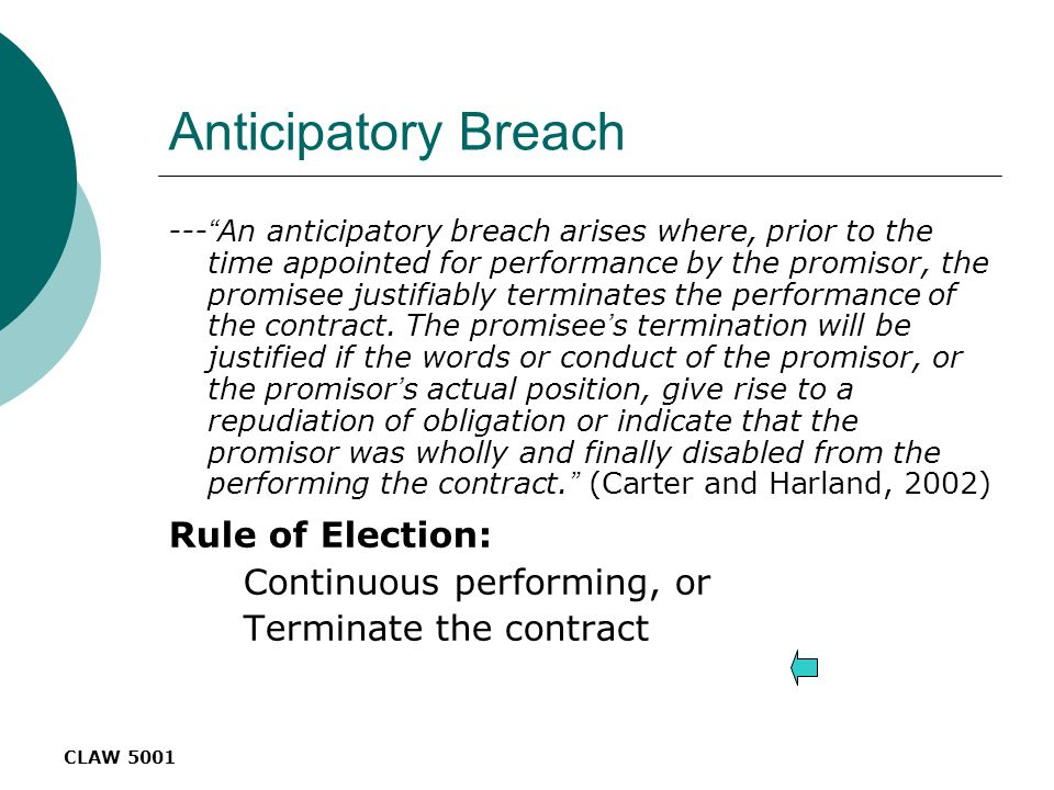 CLAW 5001 Anticipatory Breach --- An anticipatory breach arises where, prior to the time appointed for performance by the promisor, the promisee justifiably terminates the performance of the contract.