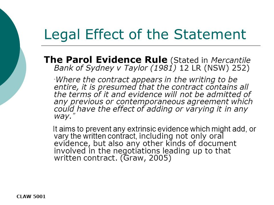 CLAW 5001 Legal Effect of the Statement The Parol Evidence Rule (Stated in Mercantile Bank of Sydney v Taylor (1981) 12 LR (NSW) 252) Where the contract appears in the writing to be entire, it is presumed that the contract contains all the terms of it and evidence will not be admitted of any previous or contemporaneous agreement which could have the effect of adding or varying it in any way.