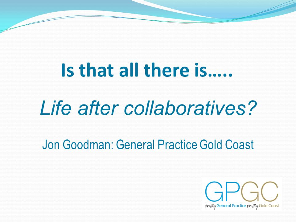 Is that all there is….. Life after collaboratives Jon Goodman: General Practice Gold Coast