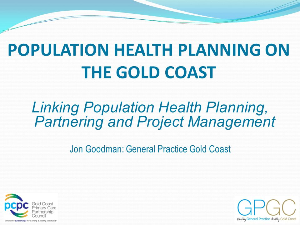 POPULATION HEALTH PLANNING ON THE GOLD COAST Linking Population Health Planning, Partnering and Project Management Jon Goodman: General Practice Gold Coast