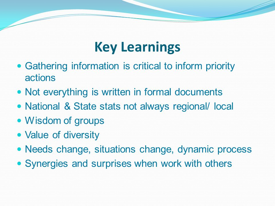 Key Learnings Gathering information is critical to inform priority actions Not everything is written in formal documents National & State stats not always regional/ local Wisdom of groups Value of diversity Needs change, situations change, dynamic process Synergies and surprises when work with others
