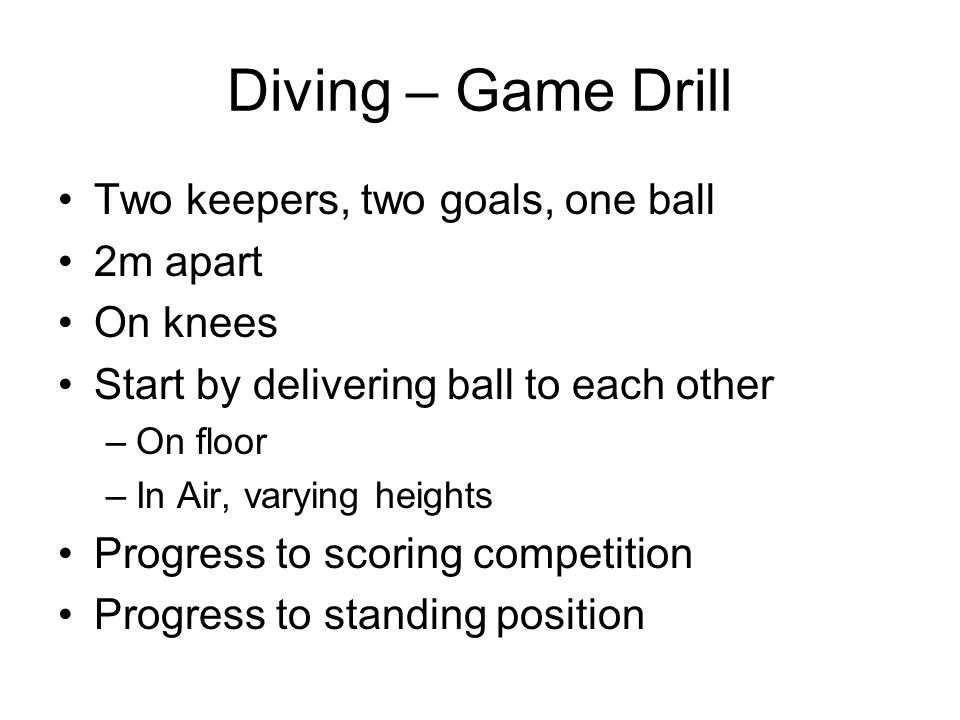 Diving – Game Drill Two keepers, two goals, one ball 2m apart On knees Start by delivering ball to each other –On floor –In Air, varying heights Progress to scoring competition Progress to standing position