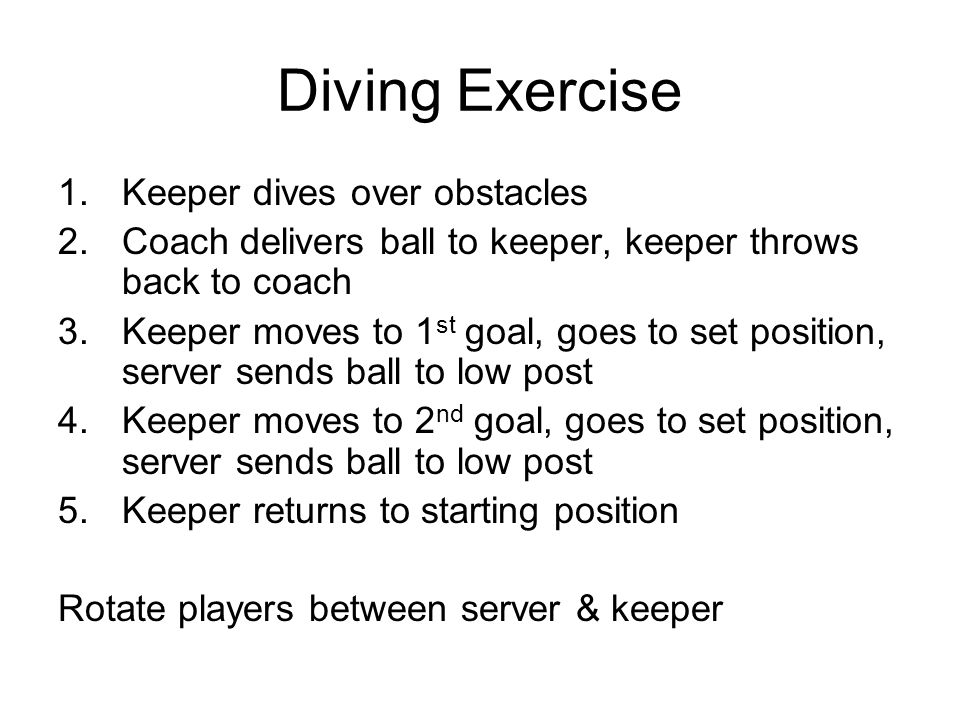1.Keeper dives over obstacles 2.Coach delivers ball to keeper, keeper throws back to coach 3.Keeper moves to 1 st goal, goes to set position, server sends ball to low post 4.Keeper moves to 2 nd goal, goes to set position, server sends ball to low post 5.Keeper returns to starting position Rotate players between server & keeper