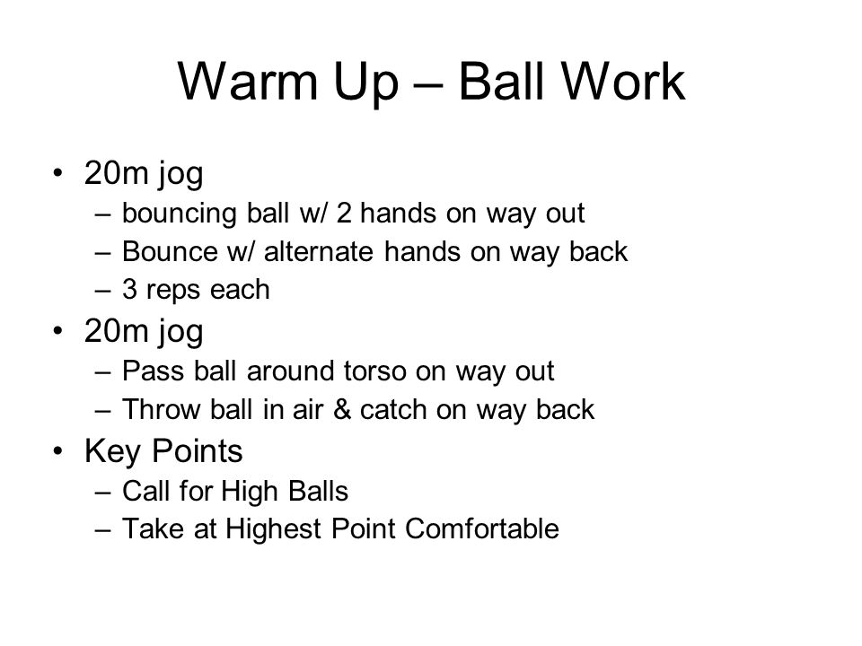 Warm Up – Ball Work 20m jog –bouncing ball w/ 2 hands on way out –Bounce w/ alternate hands on way back –3 reps each 20m jog –Pass ball around torso on way out –Throw ball in air & catch on way back Key Points –Call for High Balls –Take at Highest Point Comfortable