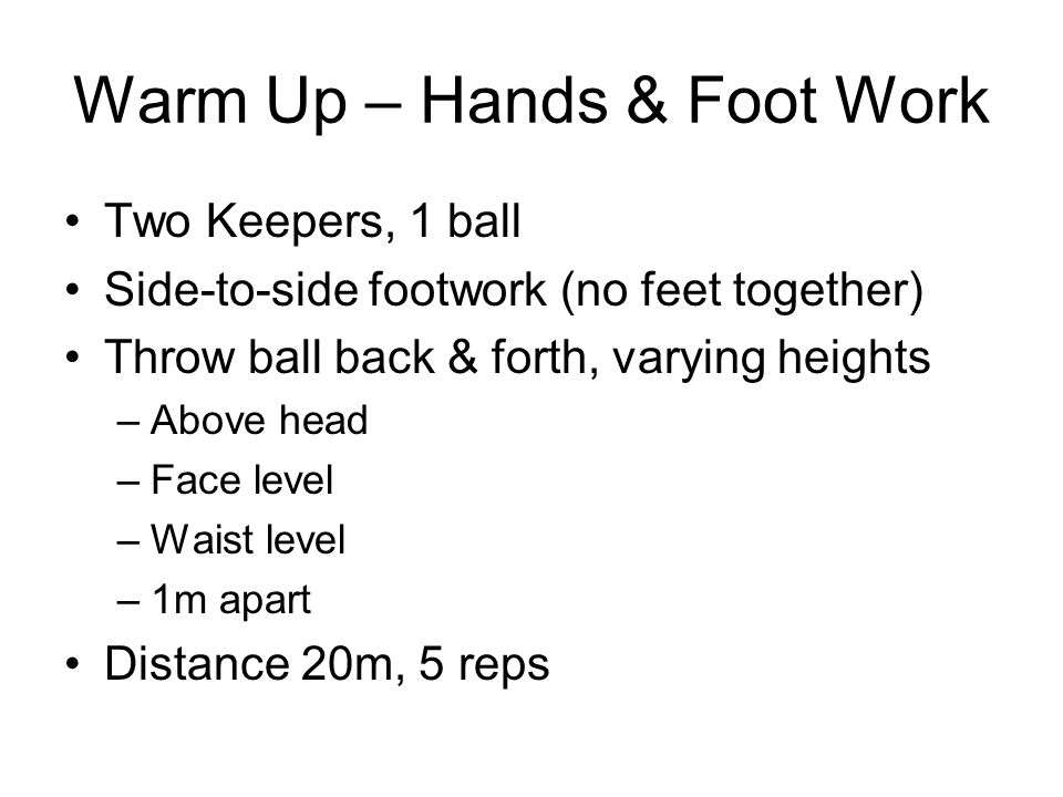 Warm Up – Hands & Foot Work Two Keepers, 1 ball Side-to-side footwork (no feet together) Throw ball back & forth, varying heights –Above head –Face level –Waist level –1m apart Distance 20m, 5 reps