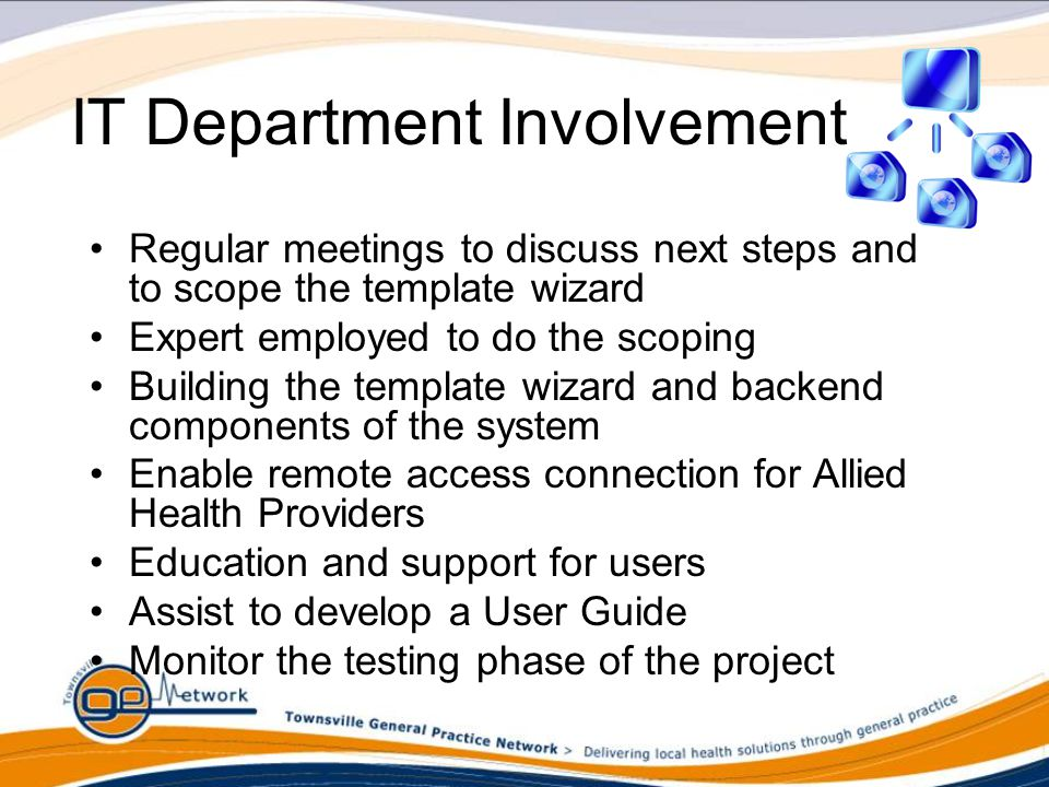 IT Department Involvement Regular meetings to discuss next steps and to scope the template wizard Expert employed to do the scoping Building the template wizard and backend components of the system Enable remote access connection for Allied Health Providers Education and support for users Assist to develop a User Guide Monitor the testing phase of the project
