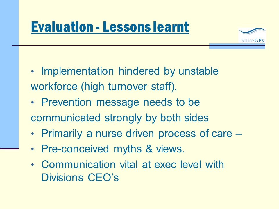 Evaluation - Lessons learnt Implementation hindered by unstable workforce (high turnover staff). Prevention message needs to be communicated strongly