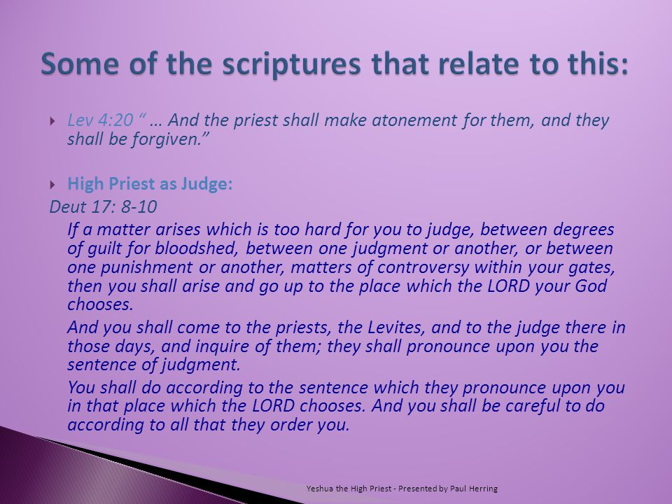  Lev 4:20 … And the priest shall make atonement for them, and they shall be forgiven.  High Priest as Judge: Deut 17: 8-10 If a matter arises which is too hard for you to judge, between degrees of guilt for bloodshed, between one judgment or another, or between one punishment or another, matters of controversy within your gates, then you shall arise and go up to the place which the LORD your God chooses.