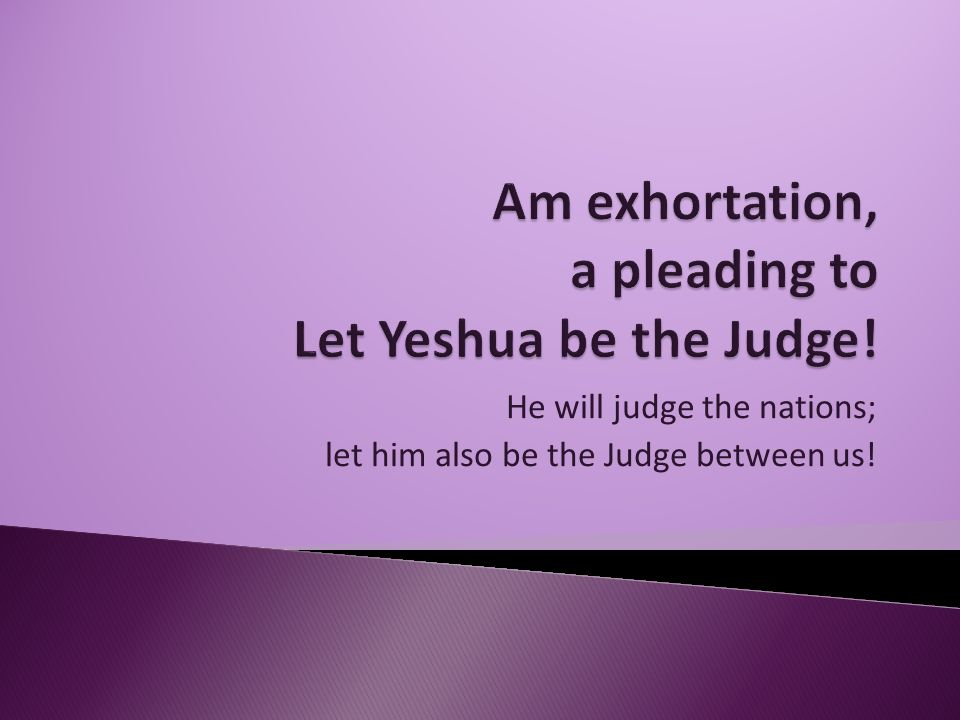 He will judge the nations; let him also be the Judge between us!