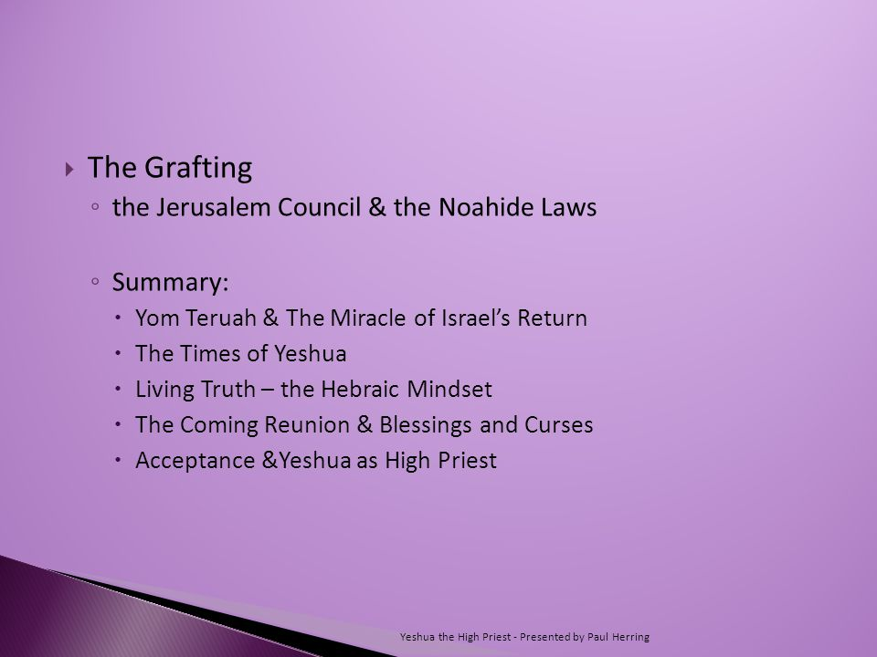  The Grafting ◦ the Jerusalem Council & the Noahide Laws ◦ Summary:  Yom Teruah & The Miracle of Israel's Return  The Times of Yeshua  Living Truth – the Hebraic Mindset  The Coming Reunion & Blessings and Curses  Acceptance &Yeshua as High Priest Yeshua the High Priest - Presented by Paul Herring