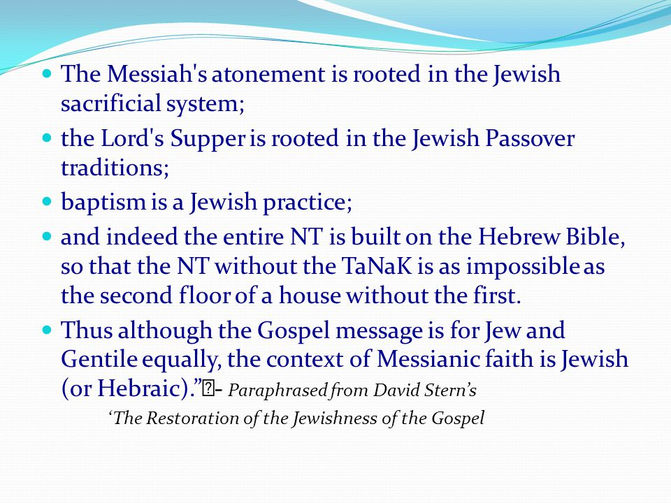 The Messiah s atonement is rooted in the Jewish sacrificial system; the Lord s Supper is rooted in the Jewish Passover traditions; baptism is a Jewish practice; and indeed the entire NT is built on the Hebrew Bible, so that the NT without the TaNaK is as impossible as the second floor of a house without the first.