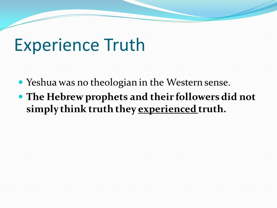 Experience Truth Yeshua was no theologian in the Western sense.