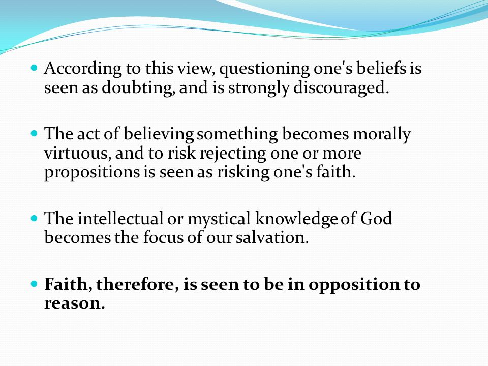According to this view, questioning one s beliefs is seen as doubting, and is strongly discouraged.