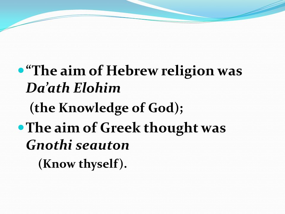 The aim of Hebrew religion was Da'ath Elohim (the Knowledge of God); The aim of Greek thought was Gnothi seauton (Know thyself).