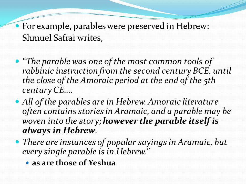 For example, parables were preserved in Hebrew: Shmuel Safrai writes, The parable was one of the most common tools of rabbinic instruction from the second century BCE.