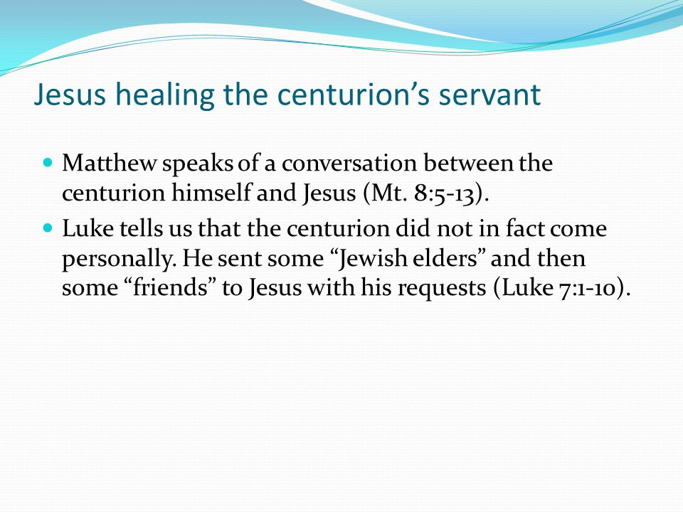Jesus healing the centurion's servant Matthew speaks of a conversation between the centurion himself and Jesus (Mt.
