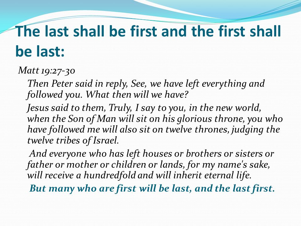 The last shall be first and the first shall be last: Matt 19:27-30 Then Peter said in reply, See, we have left everything and followed you.