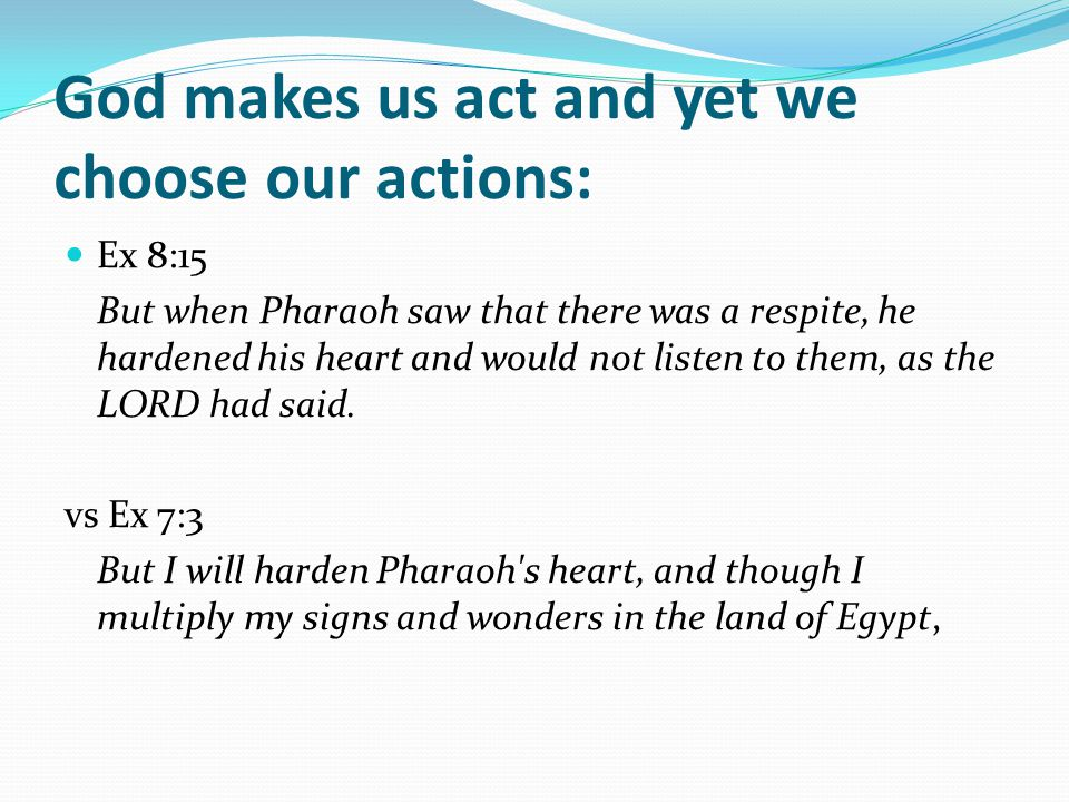 God makes us act and yet we choose our actions: Ex 8:15 But when Pharaoh saw that there was a respite, he hardened his heart and would not listen to them, as the LORD had said.