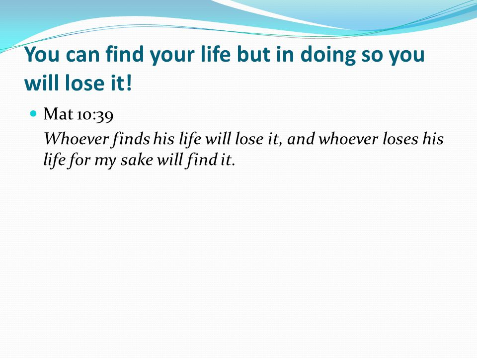 You can find your life but in doing so you will lose it.