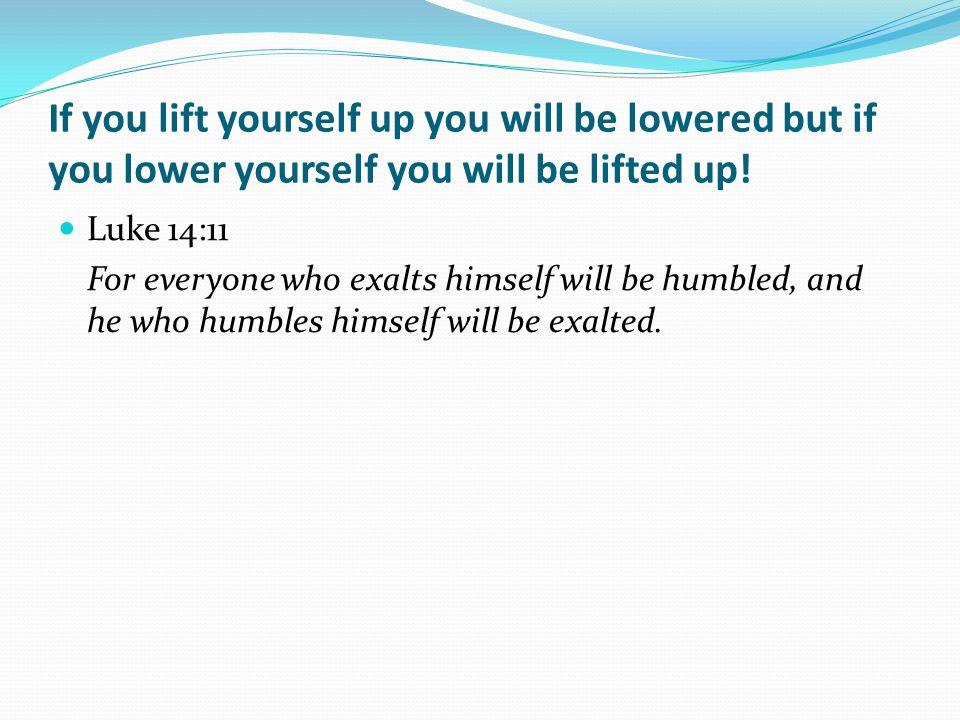 If you lift yourself up you will be lowered but if you lower yourself you will be lifted up.