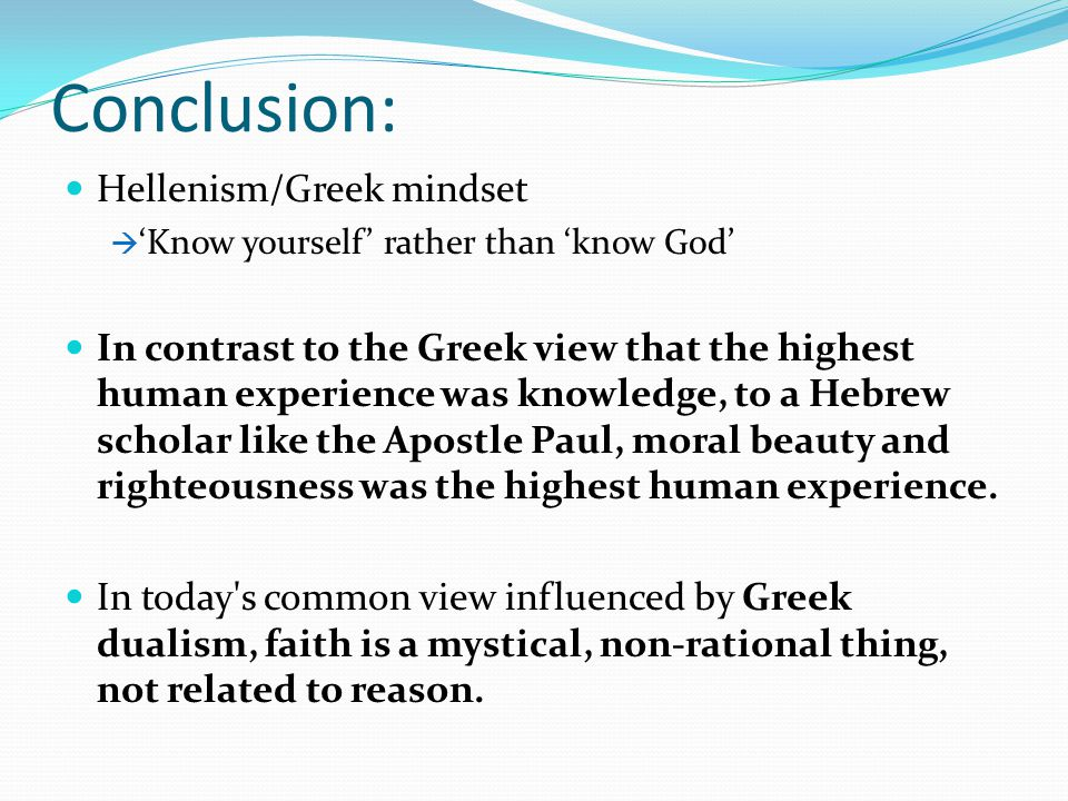 Conclusion: Hellenism/Greek mindset  'Know yourself' rather than 'know God' In contrast to the Greek view that the highest human experience was knowledge, to a Hebrew scholar like the Apostle Paul, moral beauty and righteousness was the highest human experience.