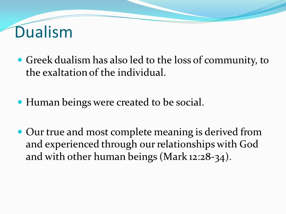 Dualism Greek dualism has also led to the loss of community, to the exaltation of the individual.