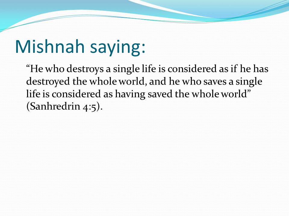 Mishnah saying: He who destroys a single life is considered as if he has destroyed the whole world, and he who saves a single life is considered as having saved the whole world (Sanhredrin 4:5).